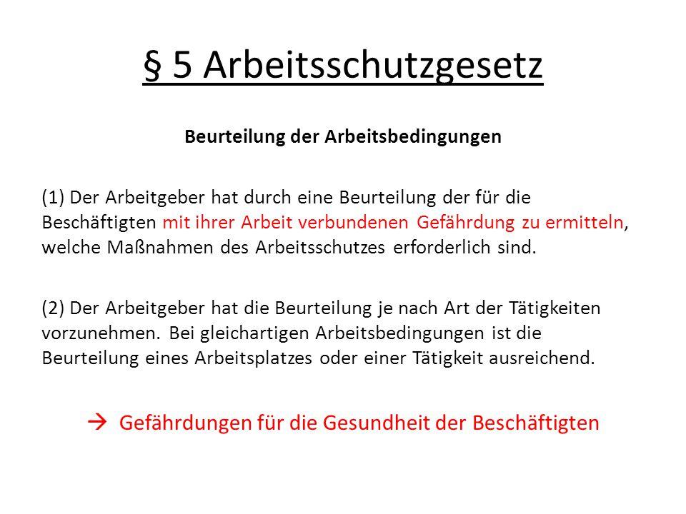§ 5 Arbeitsschutzgesetz Beurteilung der Arbeitsbedingungen (1) Der Arbeitgeber hat durch eine Beurteilung der für die Beschäftigten mit ihrer Arbeit v