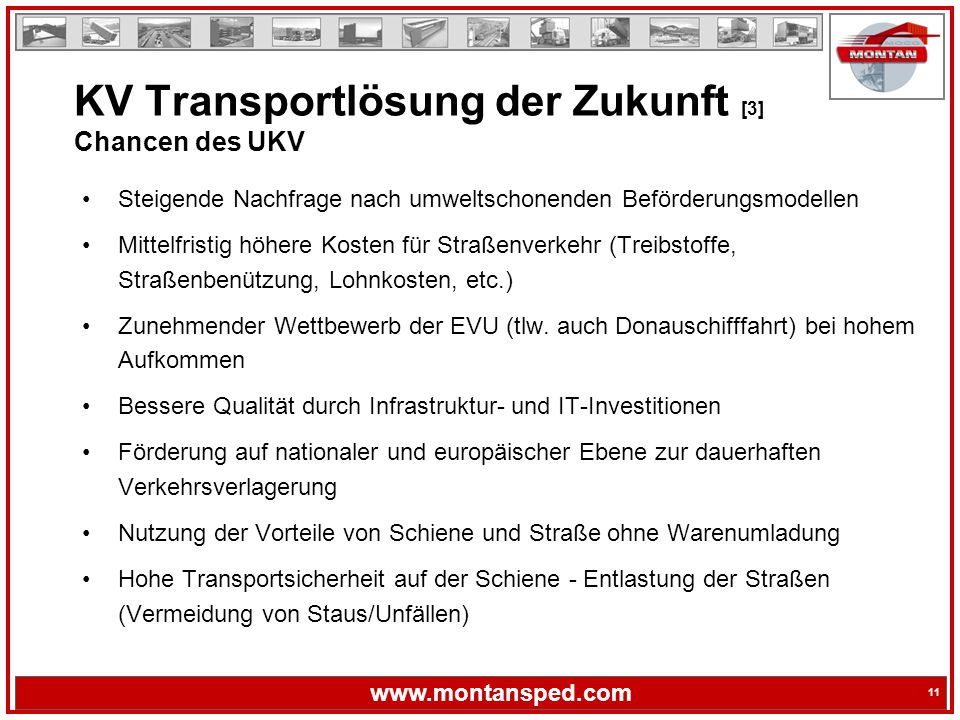 11 www.montansped.com 11 Steigende Nachfrage nach umweltschonenden Beförderungsmodellen Mittelfristig höhere Kosten für Straßenverkehr (Treibstoffe, Straßenbenützung, Lohnkosten, etc.) Zunehmender Wettbewerb der EVU (tlw.