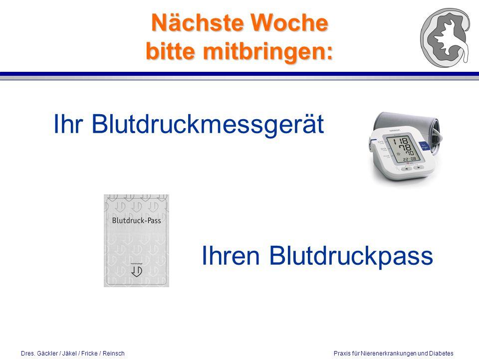 Dres. Gäckler / Jäkel / Fricke / Reinsch Praxis für Nierenerkrankungen und Diabetes Nächste Woche bitte mitbringen: Ihr Blutdruckmessgerät Ihren Blutd