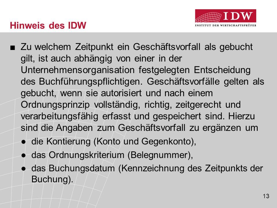13 Hinweis des IDW ■Zu welchem Zeitpunkt ein Geschäftsvorfall als gebucht gilt, ist auch abhängig von einer in der Unternehmensorganisation festgelegten Entscheidung des Buchführungspflichtigen.