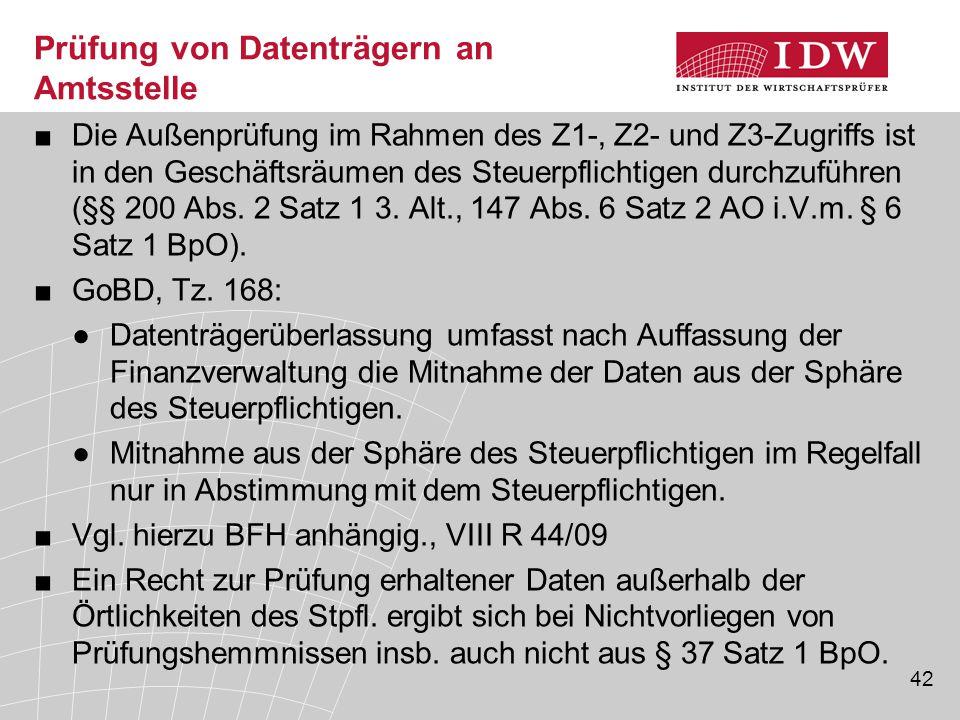 42 Prüfung von Datenträgern an Amtsstelle ■Die Außenprüfung im Rahmen des Z1-, Z2- und Z3-Zugriffs ist in den Geschäftsräumen des Steuerpflichtigen durchzuführen (§§ 200 Abs.