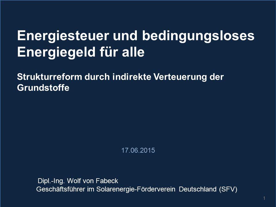 1 Energiesteuer und bedingungsloses Energiegeld für alle Strukturreform durch indirekte Verteuerung der Grundstoffe 17.06.2015 Dipl.-Ing. Wolf von Fab