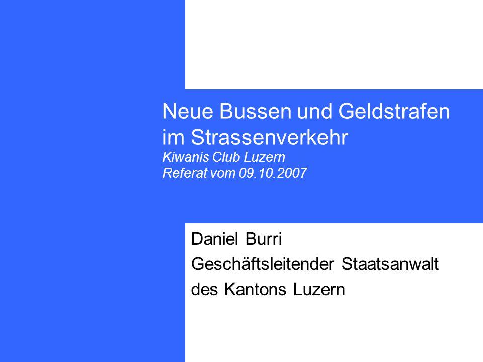 Neue Bussen und Geldstrafen im Strassenverkehr Kiwanis Club Luzern Referat vom 09.10.2007 Daniel Burri Geschäftsleitender Staatsanwalt des Kantons Luzern