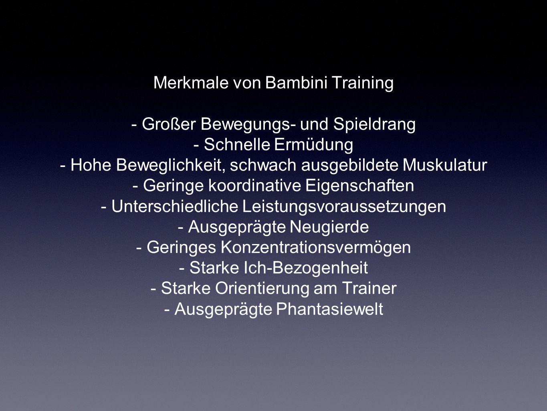 Merkmale von Bambini Training - Großer Bewegungs- und Spieldrang - Schnelle Ermüdung - Hohe Beweglichkeit, schwach ausgebildete Muskulatur - Geringe koordinative Eigenschaften - Unterschiedliche Leistungsvoraussetzungen - Ausgeprägte Neugierde - Geringes Konzentrationsvermögen - Starke Ich-Bezogenheit - Starke Orientierung am Trainer - Ausgeprägte Phantasiewelt