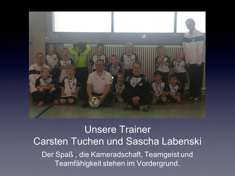 Unsere Trainer Carsten Tuchen und Sascha Labenski Der Spaß, die Kameradschaft, Teamgeist und Teamfähigkeit stehen im Vordergrund.