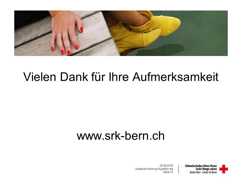 Vielen Dank für Ihre Aufmerksamkeit www.srk-bern.ch Seite 10 15.06.2015 Austauschsitzung Migration isa