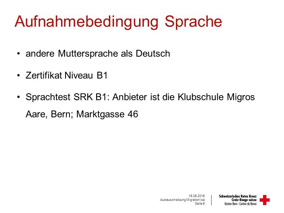 Aufnahmebedingung Sprache andere Muttersprache als Deutsch Zertifikat Niveau B1 Sprachtest SRK B1: Anbieter ist die Klubschule Migros Aare, Bern; Marktgasse 46 Seite 5 15.06.2015 Austauschsitzung Migration isa