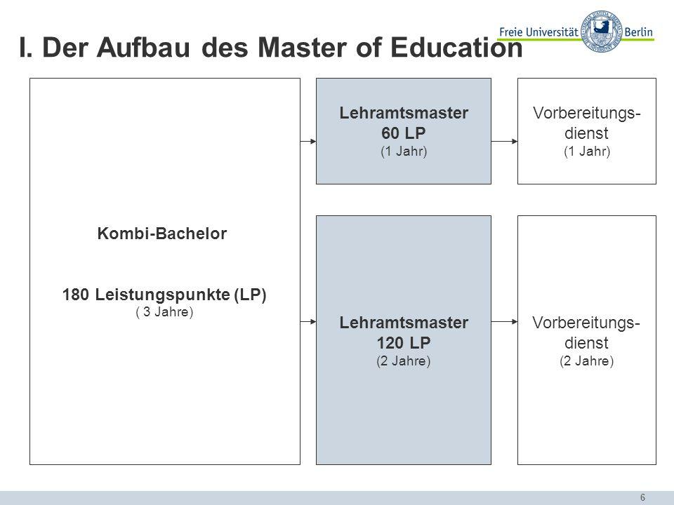 6 I. Der Aufbau des Master of Education Lehramtsmaster 120 LP (2 Jahre) Lehramtsmaster 60 LP (1 Jahr) Vorbereitungs- dienst (1 Jahr) Vorbereitungs- di
