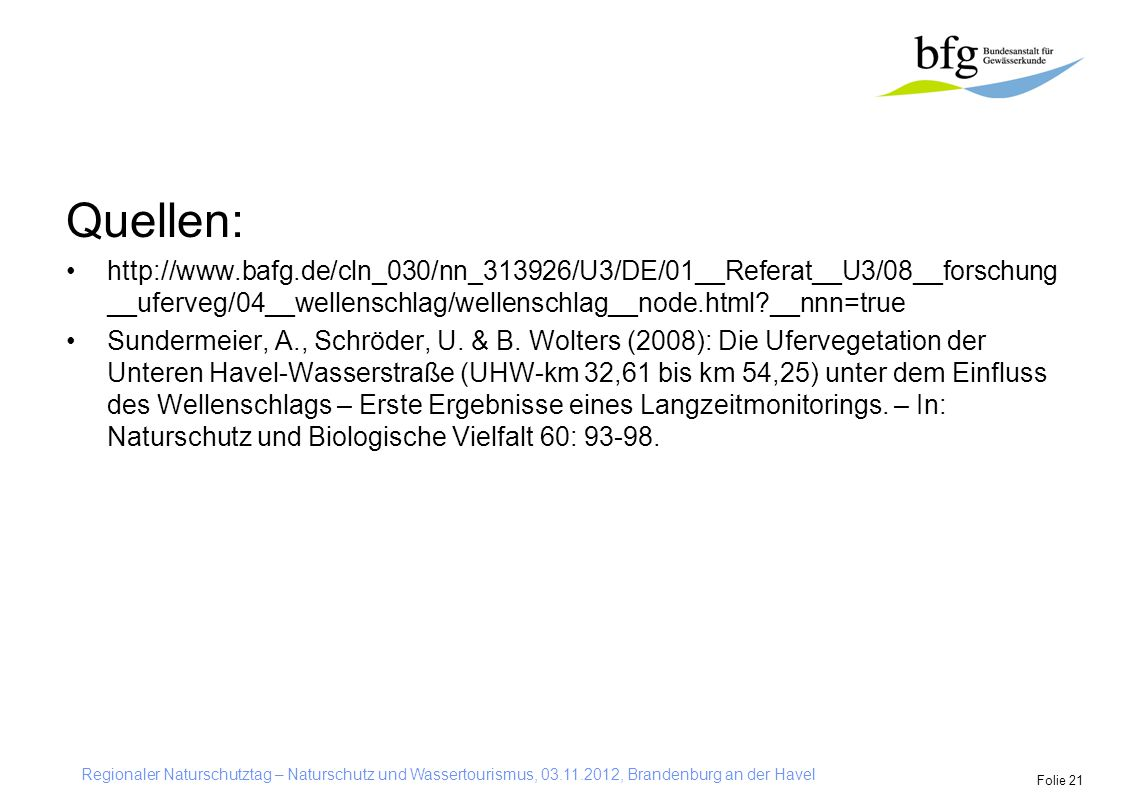 Regionaler Naturschutztag – Naturschutz und Wassertourismus, 03.11.2012, Brandenburg an der Havel Folie 21 Quellen: http://www.bafg.de/cln_030/nn_313926/U3/DE/01__Referat__U3/08__forschung __uferveg/04__wellenschlag/wellenschlag__node.html?__nnn=true Sundermeier, A., Schröder, U.