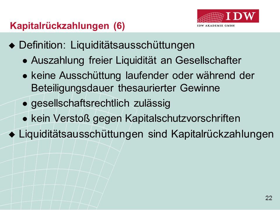 22 Kapitalrückzahlungen (6)  Definition: Liquiditätsausschüttungen Auszahlung freier Liquidität an Gesellschafter keine Ausschüttung laufender oder w