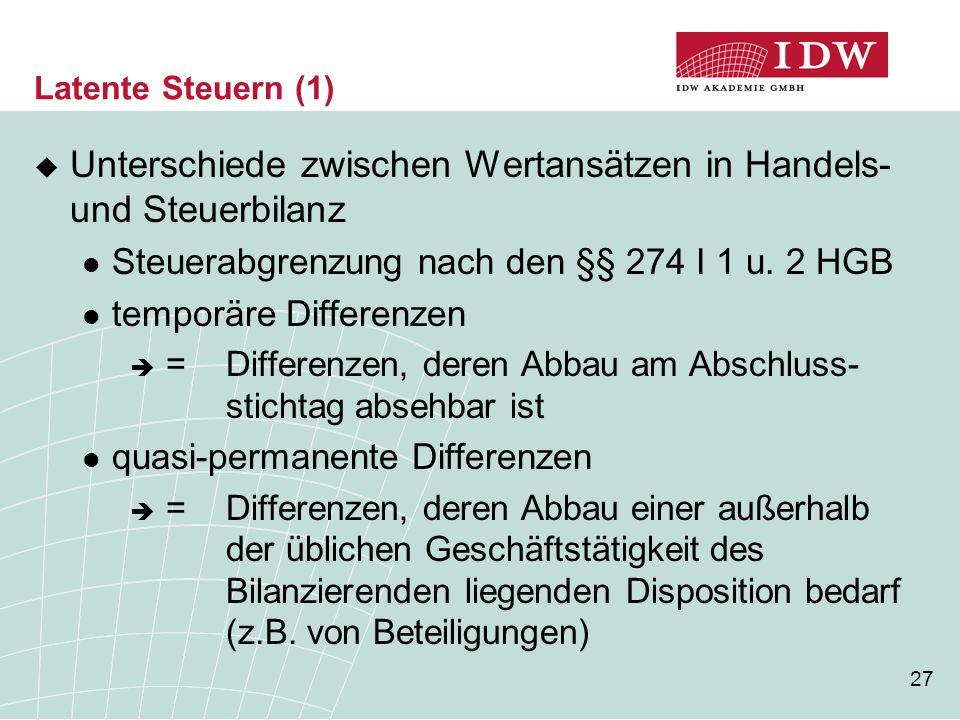 27 Latente Steuern (1)  Unterschiede zwischen Wertansätzen in Handels- und Steuerbilanz Steuerabgrenzung nach den §§ 274 I 1 u. 2 HGB temporäre Diffe