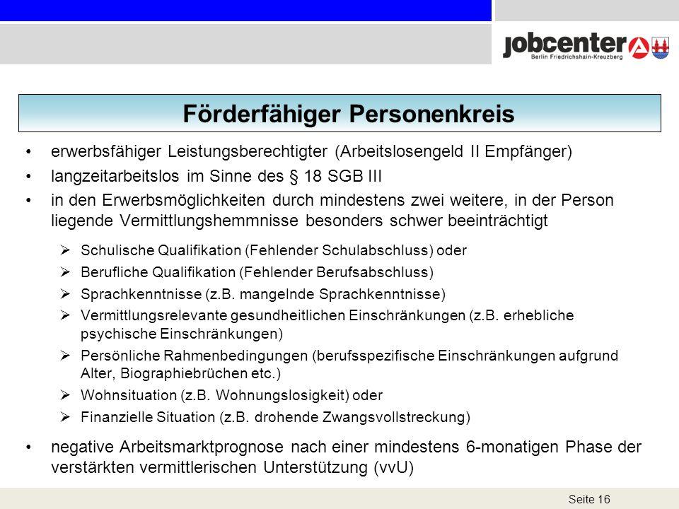 Seite 16 Förderfähiger Personenkreis erwerbsfähiger Leistungsberechtigter (Arbeitslosengeld II Empfänger) langzeitarbeitslos im Sinne des § 18 SGB III