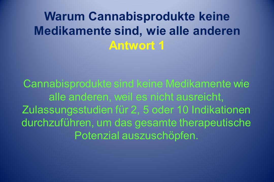 Warum Cannabisprodukte keine Medikamente sind, wie alle anderen Antwort 1 Cannabisprodukte sind keine Medikamente wie alle anderen, weil es nicht ausreicht, Zulassungsstudien für 2, 5 oder 10 Indikationen durchzuführen, um das gesamte therapeutische Potenzial auszuschöpfen.