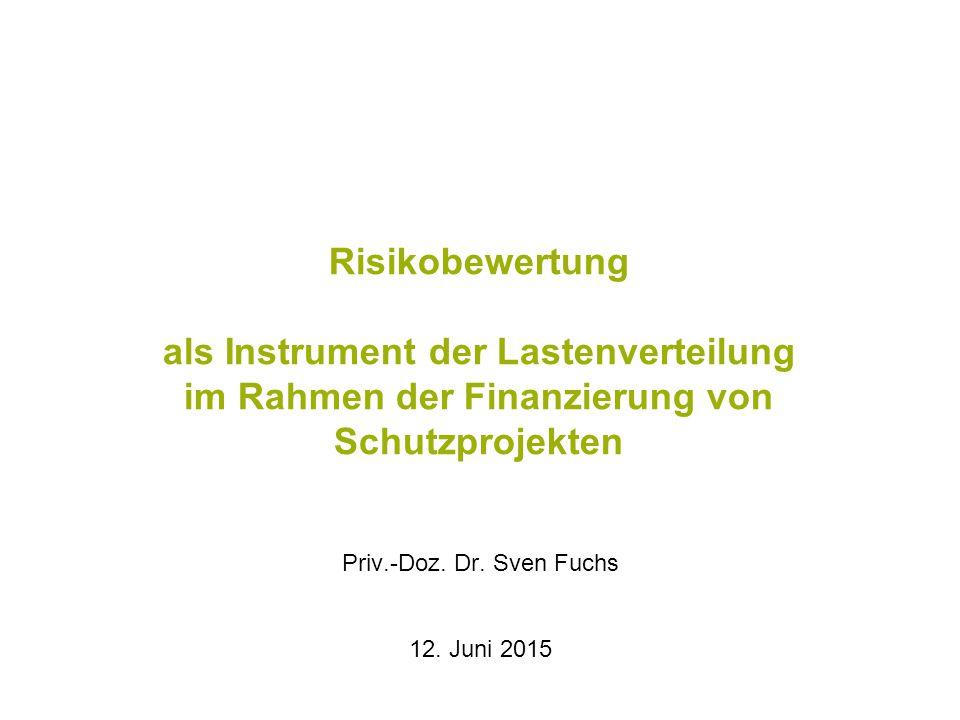 Risikobewertung als Instrument der Lastenverteilung im Rahmen der Finanzierung von Schutzprojekten Priv.-Doz. Dr. Sven Fuchs 12. Juni 2015