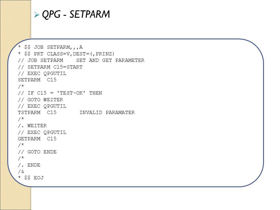 * $$ JOB SETPARM,,,A * $$ PRT CLASS=V,DEST=(,PRINZ) // JOB SETPARM SET AND GET PARAMETER // SETPARM C15=START // EXEC QPGUTIL SETPARM C15 /* // IF C15