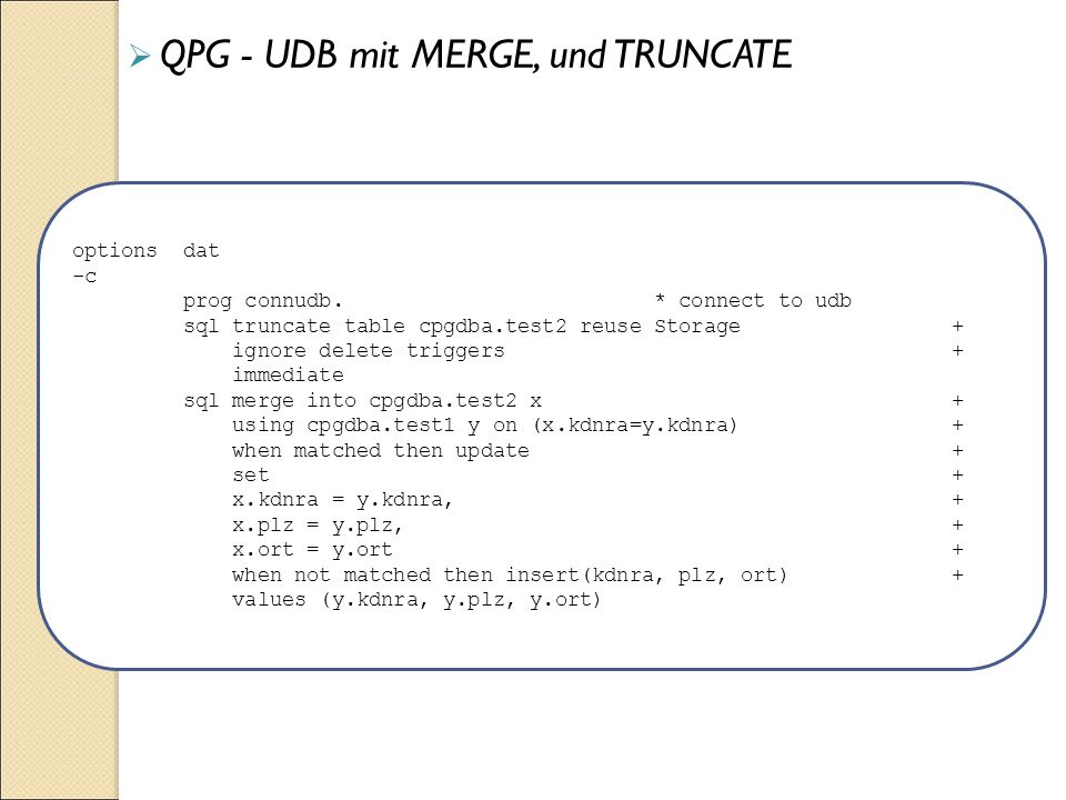  QPG - UDB mit MERGE, und TRUNCATE options dat -c prog connudb. * connect to udb sql truncate table cpgdba.test2 reuse Storage + ignore delete trigge