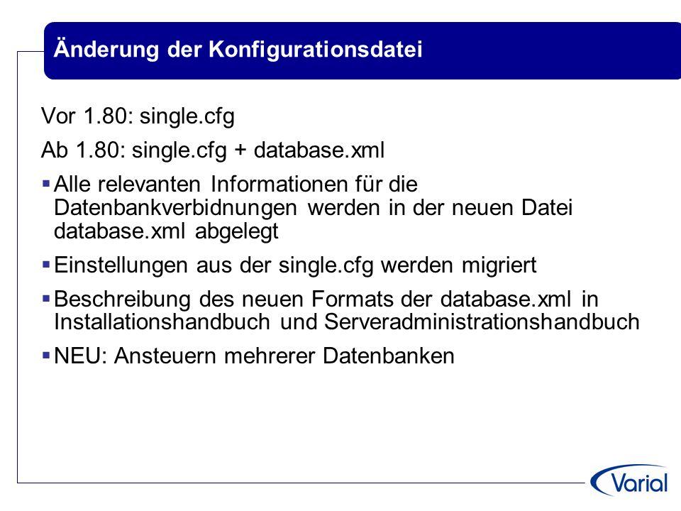 Änderung der Konfigurationsdatei Vor 1.80: single.cfg Ab 1.80: single.cfg + database.xml  Alle relevanten Informationen für die Datenbankverbidnungen werden in der neuen Datei database.xml abgelegt  Einstellungen aus der single.cfg werden migriert  Beschreibung des neuen Formats der database.xml in Installationshandbuch und Serveradministrationshandbuch  NEU: Ansteuern mehrerer Datenbanken