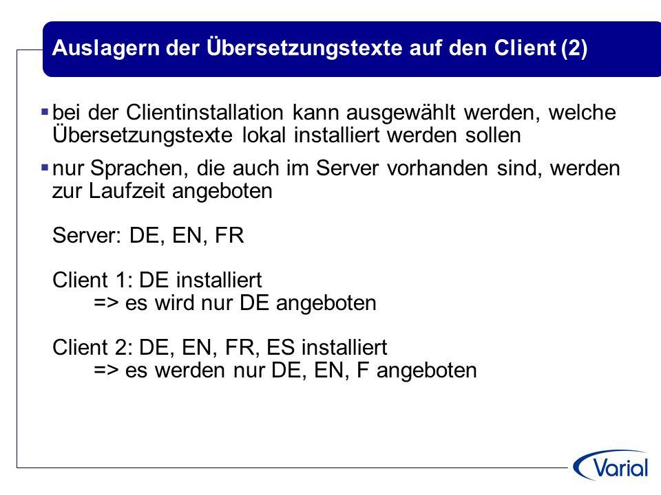 Auslagern der Übersetzungstexte auf den Client (2)  bei der Clientinstallation kann ausgewählt werden, welche Übersetzungstexte lokal installiert werden sollen  nur Sprachen, die auch im Server vorhanden sind, werden zur Laufzeit angeboten Server: DE, EN, FR Client 1: DE installiert => es wird nur DE angeboten Client 2: DE, EN, FR, ES installiert => es werden nur DE, EN, F angeboten