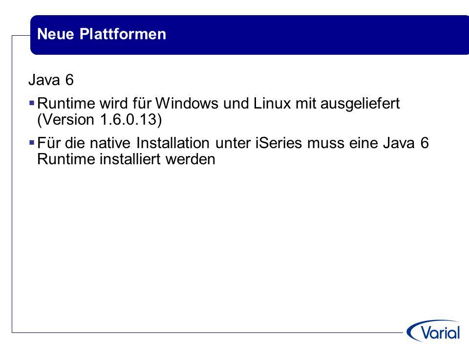 Neue Plattformen Java 6  Runtime wird für Windows und Linux mit ausgeliefert (Version 1.6.0.13)  Für die native Installation unter iSeries muss eine Java 6 Runtime installiert werden