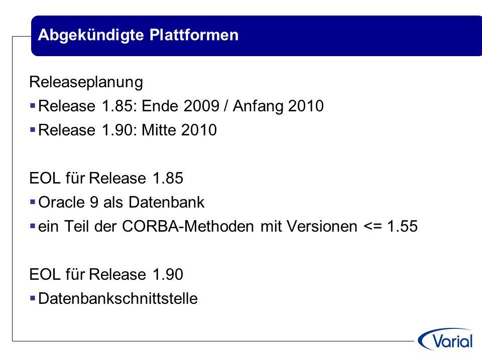 Abgekündigte Plattformen Releaseplanung  Release 1.85: Ende 2009 / Anfang 2010  Release 1.90: Mitte 2010 EOL für Release 1.85  Oracle 9 als Datenbank  ein Teil der CORBA-Methoden mit Versionen <= 1.55 EOL für Release 1.90  Datenbankschnittstelle