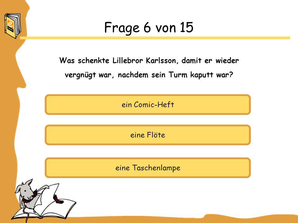 ein Comic-Heft eine Flöte eine Taschenlampe Frage 6 von 15 Was schenkte Lillebror Karlsson, damit er wieder vergnügt war, nachdem sein Turm kaputt war?
