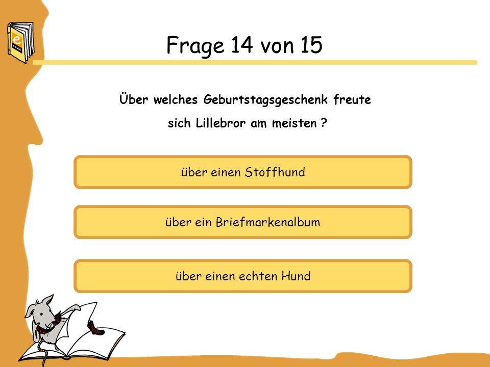über einen Stoffhund über ein Briefmarkenalbum über einen echten Hund Frage 14 von 15 Über welches Geburtstagsgeschenk freute sich Lillebror am meisten ?