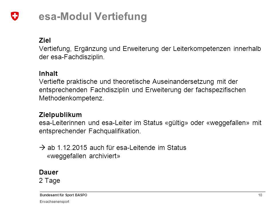 10 Bundesamt für Sport BASPO Erwachsenensport esa-Modul Vertiefung Ziel Vertiefung, Ergänzung und Erweiterung der Leiterkompetenzen innerhalb der esa-Fachdisziplin.