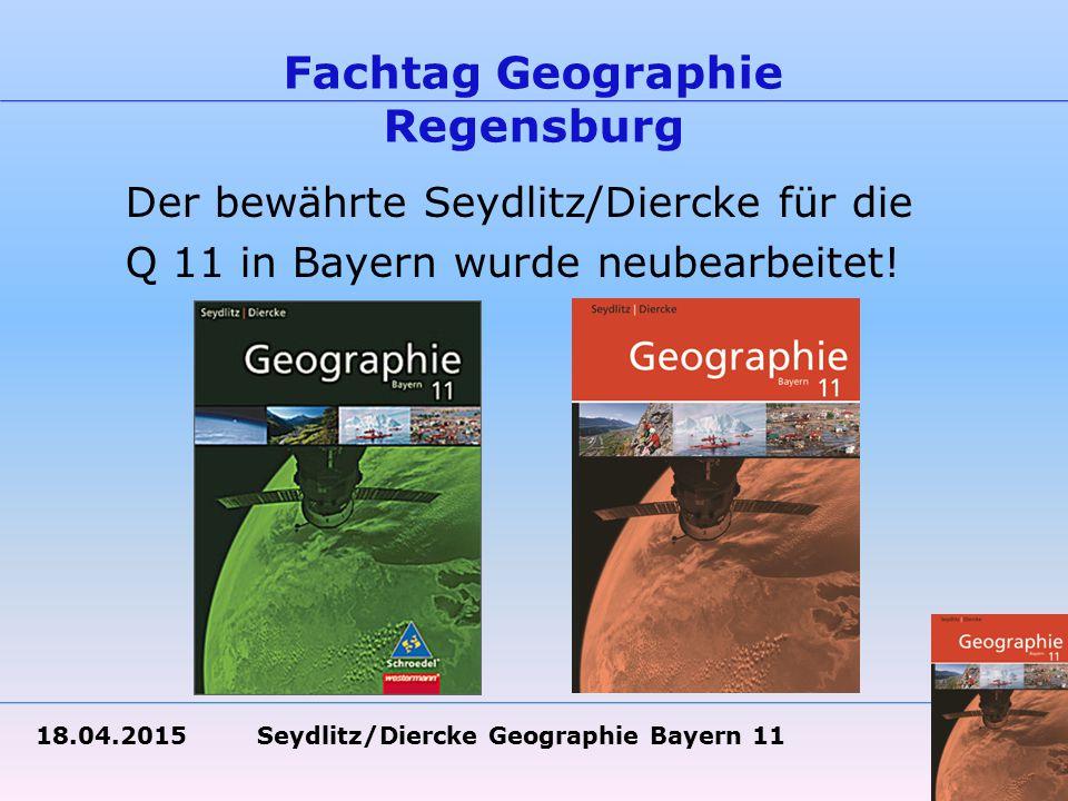 18.04.2015 Seydlitz/Diercke Geographie Bayern 11 Fachtag Geographie Regensburg Der bewährte Seydlitz/Diercke für die Q 11 in Bayern wurde neubearbeitet!
