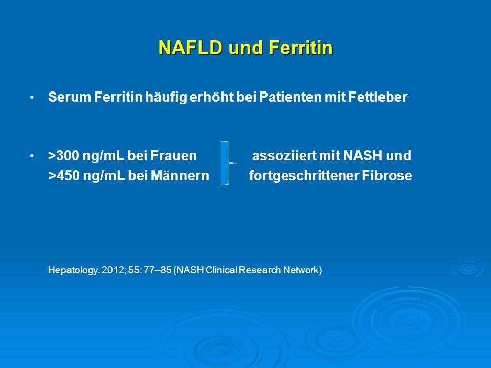 NAFLD und Ferritin Serum Ferritin häufig erhöht bei Patienten mit Fettleber >300 ng/mL bei Frauen assoziiert mit NASH und >450 ng/mL bei Männern fortg
