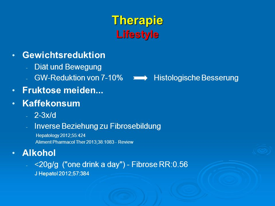 Therapie Lifestyle Gewichtsreduktion  Diät und Bewegung  GW-Reduktion von 7-10% Histologische Besserung Fruktose meiden... Kaffekonsum  2-3x/d  In