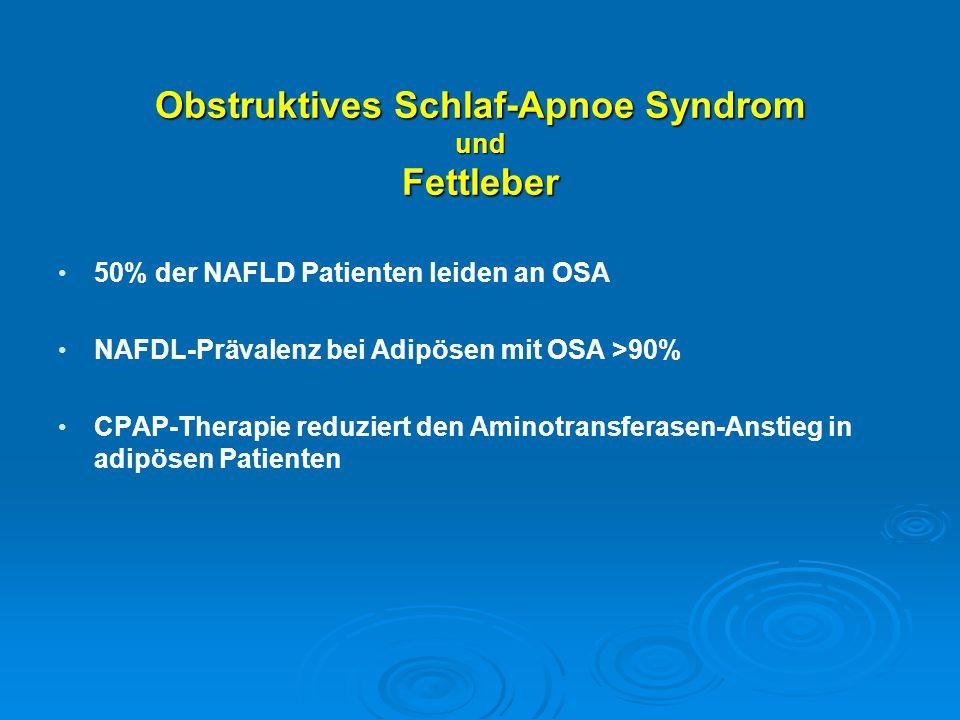 Obstruktives Schlaf-Apnoe Syndrom und Fettleber 50% der NAFLD Patienten leiden an OSA NAFDL-Prävalenz bei Adipösen mit OSA >90% CPAP-Therapie reduzier