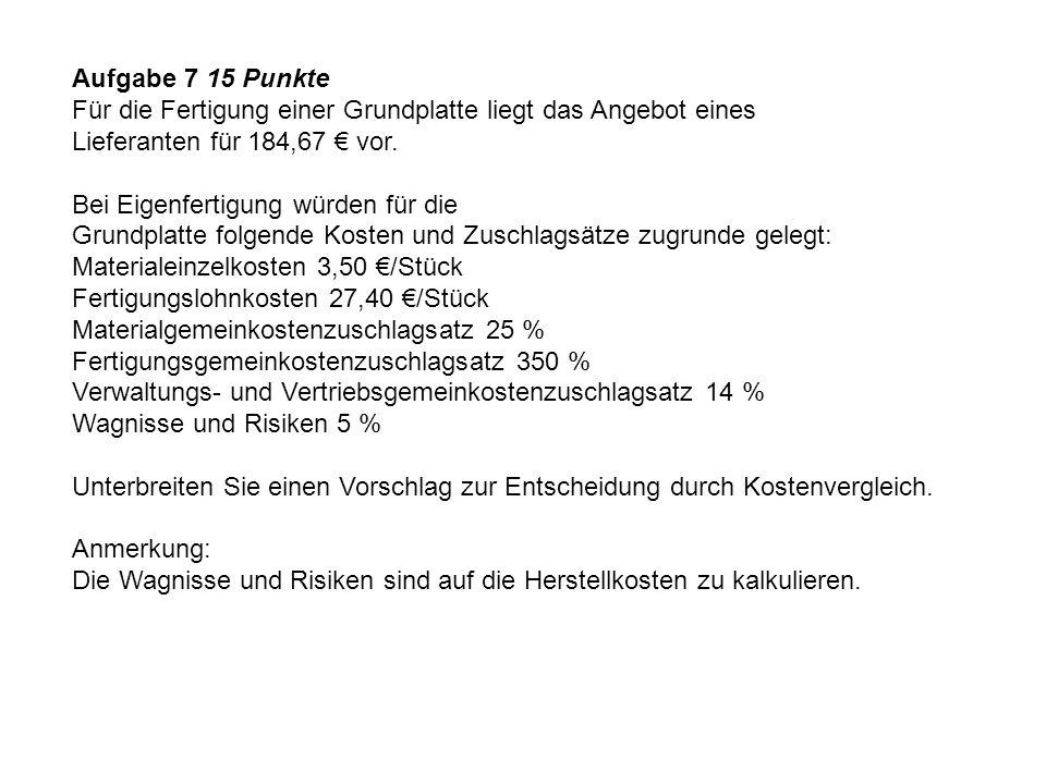 Aufgabe 7 15 Punkte Für die Fertigung einer Grundplatte liegt das Angebot eines Lieferanten für 184,67 € vor. Bei Eigenfertigung würden für die Grundp