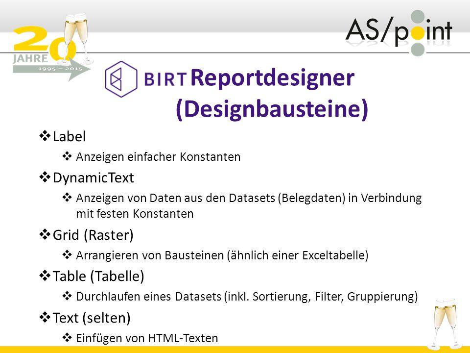 Reportdesigner (Designbausteine)  Label  Anzeigen einfacher Konstanten  DynamicText  Anzeigen von Daten aus den Datasets (Belegdaten) in Verbindung mit festen Konstanten  Grid (Raster)  Arrangieren von Bausteinen (ähnlich einer Exceltabelle)  Table (Tabelle)  Durchlaufen eines Datasets (inkl.