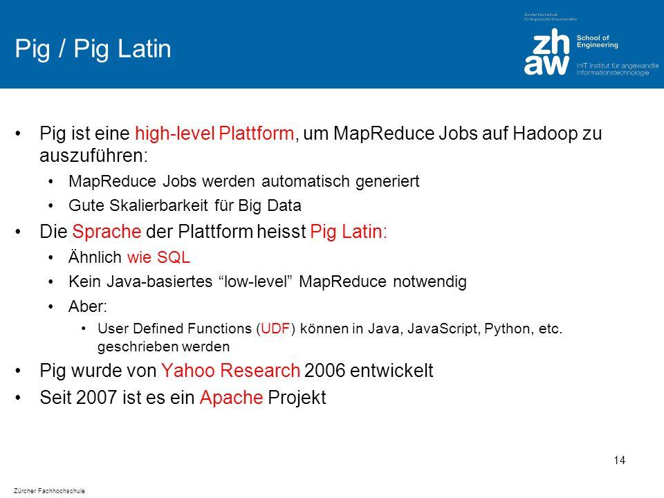 Zürcher Fachhochschule Pig / Pig Latin Pig ist eine high-level Plattform, um MapReduce Jobs auf Hadoop zu auszuführen: MapReduce Jobs werden automatisch generiert Gute Skalierbarkeit für Big Data Die Sprache der Plattform heisst Pig Latin: Ähnlich wie SQL Kein Java-basiertes low-level MapReduce notwendig Aber: User Defined Functions (UDF) können in Java, JavaScript, Python, etc.