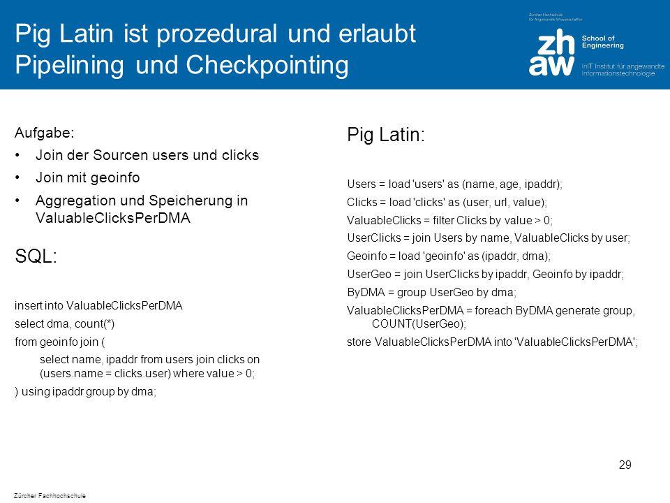 Zürcher Fachhochschule Pig Latin ist prozedural und erlaubt Pipelining und Checkpointing Aufgabe: Join der Sourcen users und clicks Join mit geoinfo Aggregation und Speicherung in ValuableClicksPerDMA Pig Latin: Users = load users as (name, age, ipaddr); Clicks = load clicks as (user, url, value); ValuableClicks = filter Clicks by value > 0; UserClicks = join Users by name, ValuableClicks by user; Geoinfo = load geoinfo as (ipaddr, dma); UserGeo = join UserClicks by ipaddr, Geoinfo by ipaddr; ByDMA = group UserGeo by dma; ValuableClicksPerDMA = foreach ByDMA generate group, COUNT(UserGeo); store ValuableClicksPerDMA into ValuableClicksPerDMA ; 29 SQL: insert into ValuableClicksPerDMA select dma, count(*) from geoinfo join ( select name, ipaddr from users join clicks on (users.name = clicks.user) where value > 0; ) using ipaddr group by dma;