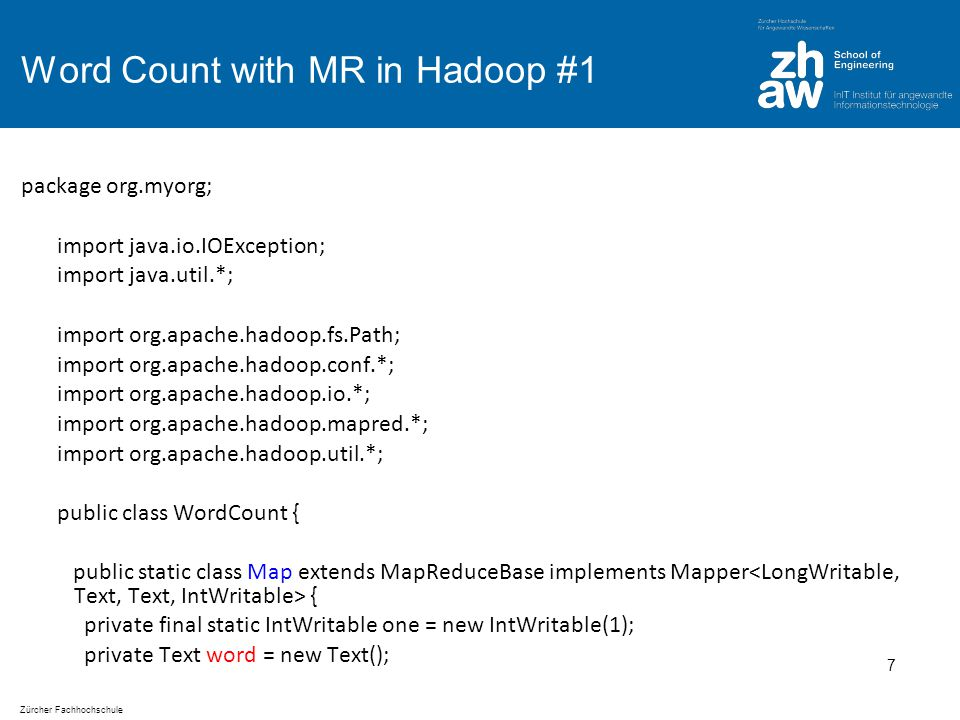 Zürcher Fachhochschule Word Count with MR in Hadoop #2 public void map(LongWritable key, Text value, OutputCollector output, Reporter reporter) throws IOException { String line = value.toString(); StringTokenizer tokenizer = new StringTokenizer(line); while (tokenizer.hasMoreTokens()) { word.set(tokenizer.nextToken()); output.collect(word, one); } 8
