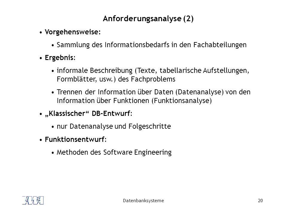 """Datenbanksysteme20 Anforderungsanalyse (2) Vorgehensweise: Sammlung des Informationsbedarfs in den Fachabteilungen Ergebnis: informale Beschreibung (Texte, tabellarische Aufstellungen, Formblätter, usw.) des Fachproblems Trennen der Information über Daten (Datenanalyse) von den Information über Funktionen (Funktionsanalyse) """"Klassischer DB-Entwurf: nur Datenanalyse und Folgeschritte Funktionsentwurf: Methoden des Software Engineering"""
