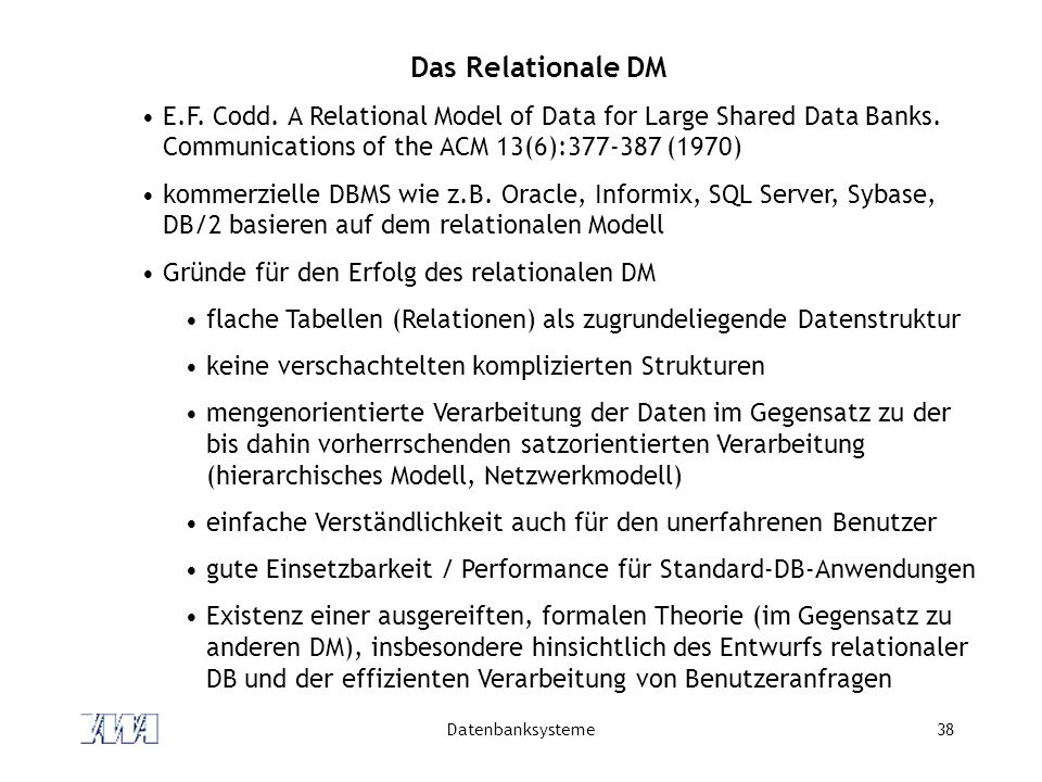 Datenbanksysteme38 Das Relationale DM E.F. Codd. A Relational Model of Data for Large Shared Data Banks. Communications of the ACM 13(6):377-387 (1970
