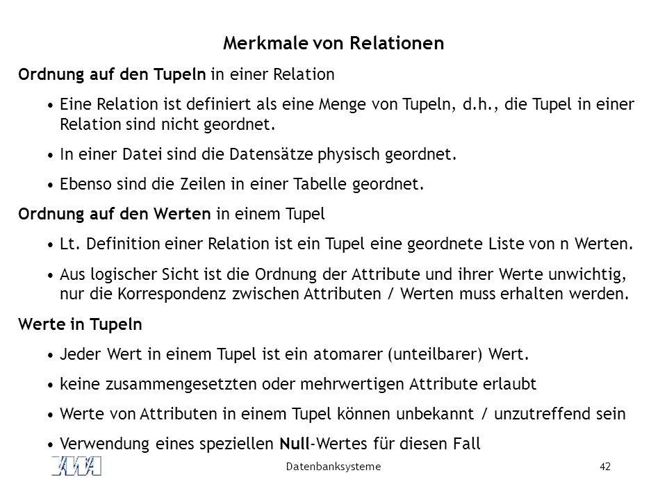Datenbanksysteme42 Merkmale von Relationen Ordnung auf den Tupeln in einer Relation Eine Relation ist definiert als eine Menge von Tupeln, d.h., die Tupel in einer Relation sind nicht geordnet.