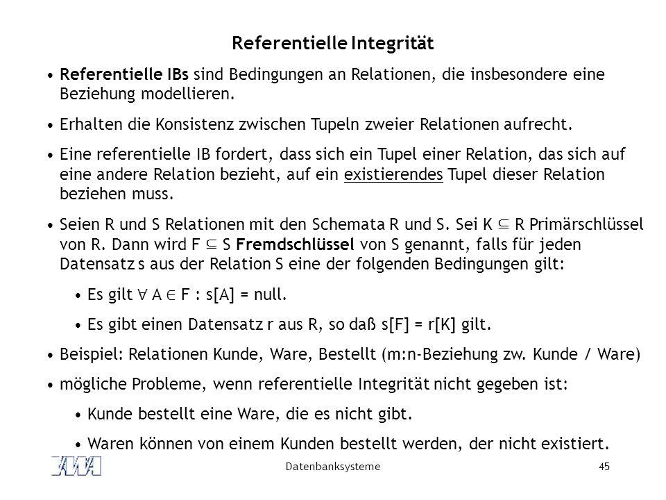 Datenbanksysteme45 Referentielle Integrität Referentielle IBs sind Bedingungen an Relationen, die insbesondere eine Beziehung modellieren.