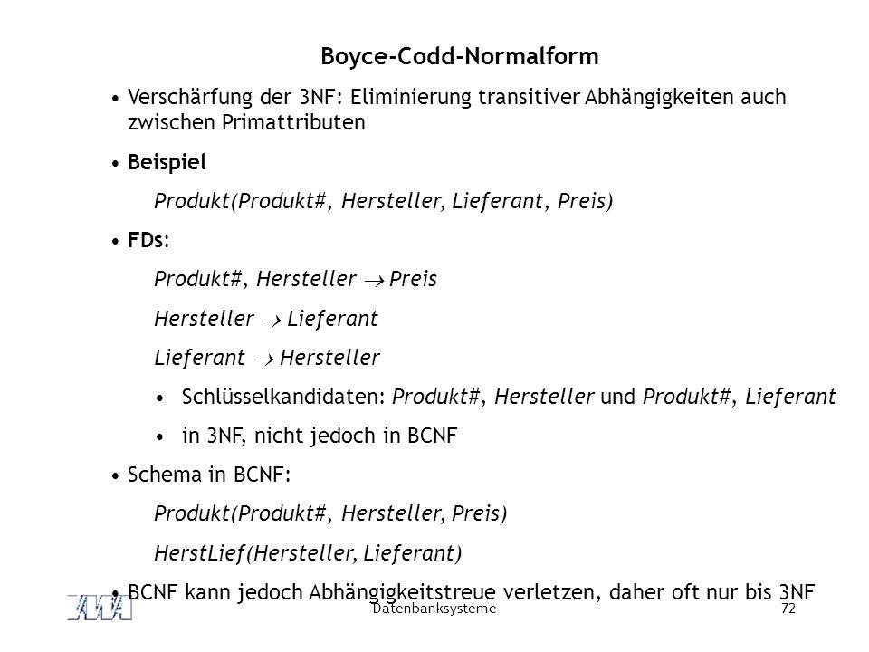 Datenbanksysteme72 Boyce-Codd-Normalform Verschärfung der 3NF: Eliminierung transitiver Abhängigkeiten auch zwischen Primattributen Beispiel Produkt(Produkt#, Hersteller, Lieferant, Preis) FDs: Produkt#, Hersteller  Preis Hersteller  Lieferant Lieferant  Hersteller Schlüsselkandidaten: Produkt#, Hersteller und Produkt#, Lieferant in 3NF, nicht jedoch in BCNF Schema in BCNF: Produkt(Produkt#, Hersteller, Preis) HerstLief(Hersteller, Lieferant) BCNF kann jedoch Abhängigkeitstreue verletzen, daher oft nur bis 3NF