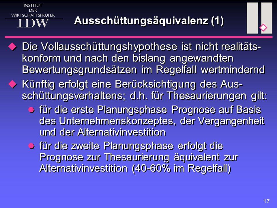 17 Ausschüttungsäquivalenz (1)  Die Vollausschüttungshypothese ist nicht realitäts- konform und nach den bislang angewandten Bewertungsgrundsätzen im