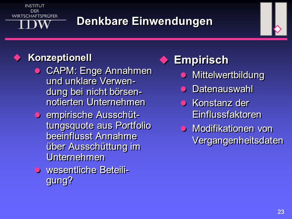 23 Denkbare Einwendungen  Konzeptionell CAPM: Enge Annahmen und unklare Verwen- dung bei nicht börsen- notierten Unternehmen empirische Ausschüt- tun