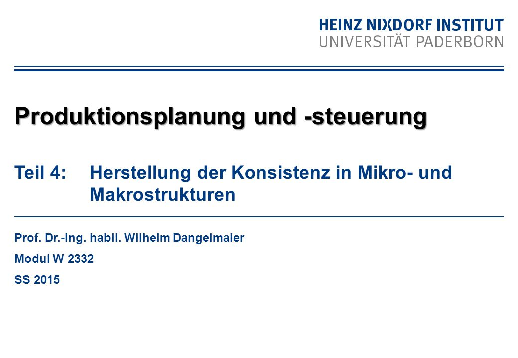 Teil 4: Herstellung der Konsistenz in Mikro- und Makrostrukturen Prof. Dr.-Ing. habil. Wilhelm Dangelmaier Modul W 2332 SS 2015 Produktionsplanung und