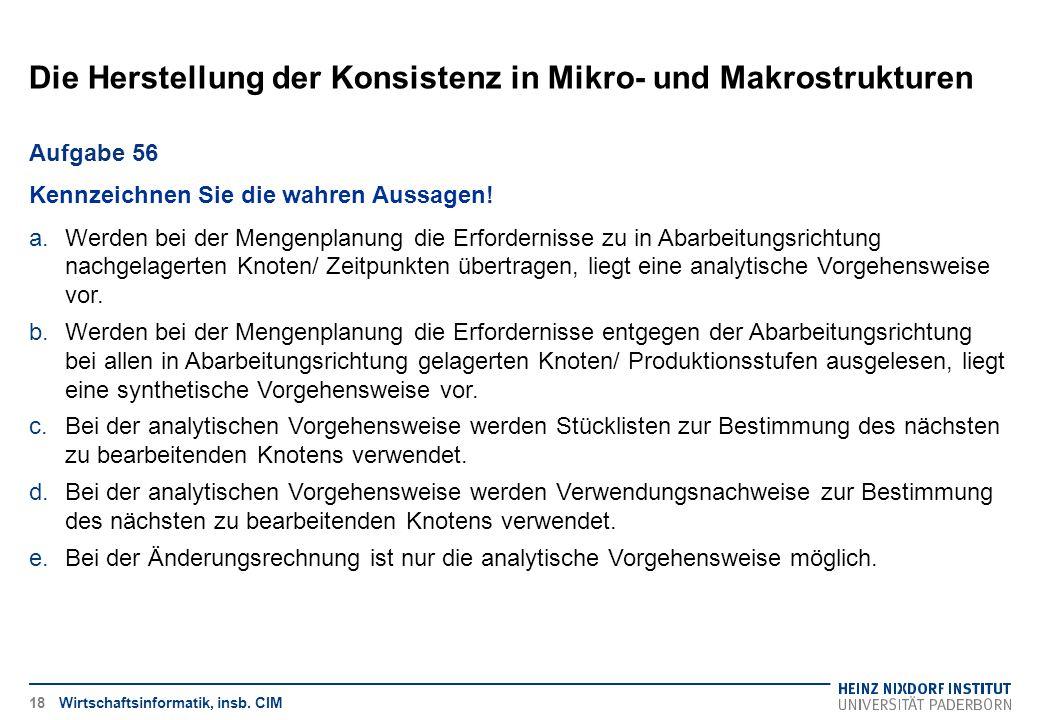 Die Herstellung der Konsistenz in Mikro- und Makrostrukturen Wirtschaftsinformatik, insb. CIM Aufgabe 56 Kennzeichnen Sie die wahren Aussagen! a.Werde