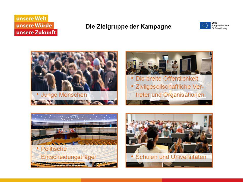 Die Zielgruppe der Kampagne Junge Menschen Politische Entscheidungsträger Die breite Öffentlichkeit Zivilgesellschaftliche Ver- treter und Organisationen Schulen und Universitäten
