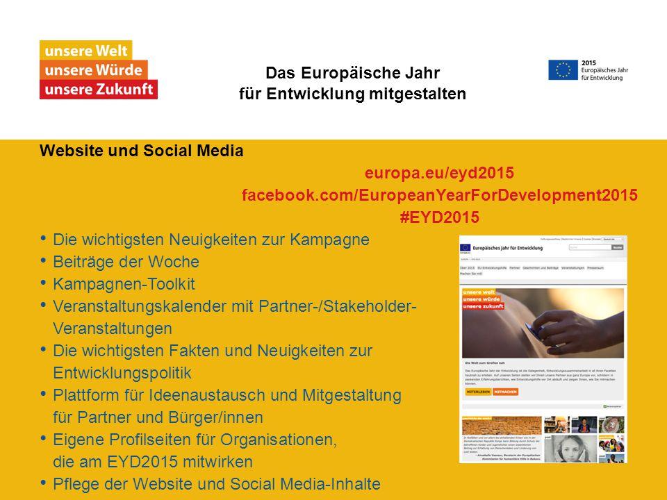 Website und Social Media Die wichtigsten Neuigkeiten zur Kampagne Beiträge der Woche Kampagnen-Toolkit Veranstaltungskalender mit Partner-/Stakeholder- Veranstaltungen Die wichtigsten Fakten und Neuigkeiten zur Entwicklungspolitik Plattform für Ideenaustausch und Mitgestaltung für Partner und Bürger/innen Eigene Profilseiten für Organisationen, die am EYD2015 mitwirken Pflege der Website und Social Media-Inhalte Das Europäische Jahr für Entwicklung mitgestalten europa.eu/eyd2015 facebook.com/EuropeanYearForDevelopment2015 #EYD2015