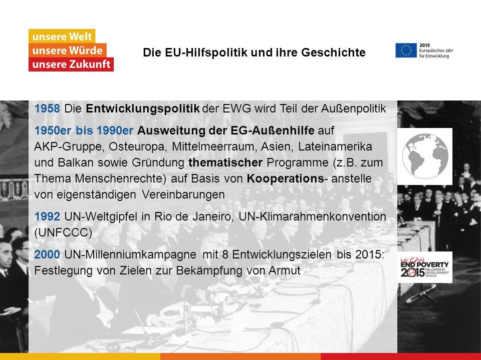 1958 Die Entwicklungspolitik der EWG wird Teil der Außenpolitik 1950er bis 1990er Ausweitung der EG-Außenhilfe auf AKP-Gruppe, Osteuropa, Mittelmeerraum, Asien, Lateinamerika und Balkan sowie Gründung thematischer Programme (z.B.