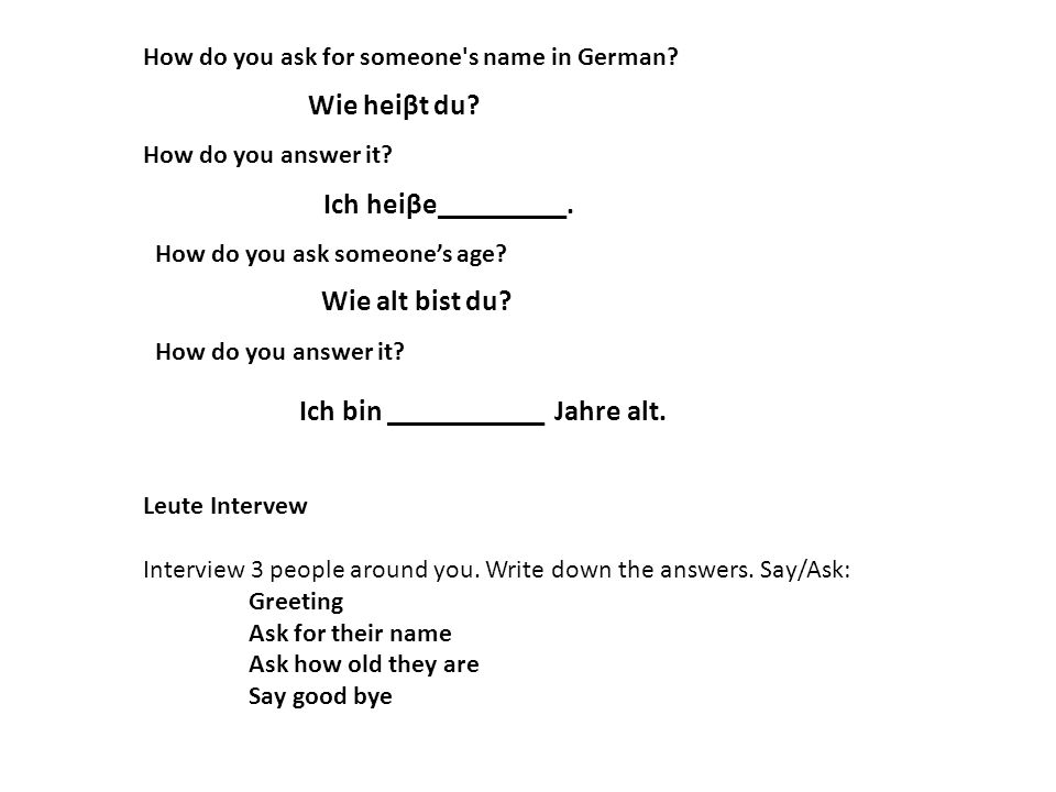 Wie heiβt du? How do you ask for someone's name in German? How do you answer it? Ich heiβe_________. How do you ask someone's age? Wie alt bist du? Ho