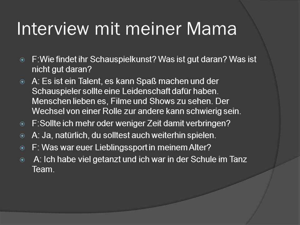 Interview mit meiner Mama  F:Wie findet ihr Schauspielkunst? Was ist gut daran? Was ist nicht gut daran?  A: Es ist ein Talent, es kann Spaß machen